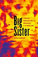 Big Sister: Feminism, Conservatism, and Conspiracy in the Heartland (Women, Gender, and Sexuality in American History)