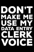 Don't Make Me Use My Data Entry Clerk Voice: 6x9 Notebook, Ruled, Funny Writing Notebook, Journal For Work, Daily Diary, Planner, Organizer for Data Entry Clerks