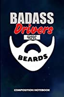 Badass Drivers Have Beards: Composition Notebook, Funny Sarcastic Birthday Journal for Bad Ass Bearded Men, Truck Car Drivers to write on