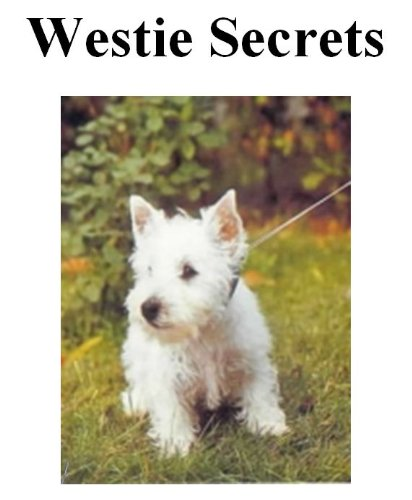 Westie Secrets: How to Raise Happy and Healthy West Highland White Terriers