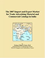 The 2007 Import and Export Market for Trade Advertising Material and Commercial Catalogs in India
