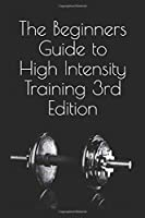 The Beginners Guide to High Intensity Training 3rd Edition: A Complete Breakdown of Anaerobic Resistance Training (Alexander Entwistle's High Intensity Trainiing Guides)