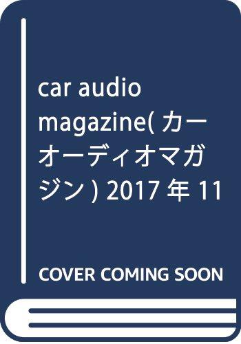 car audio magazine 2017年 11 月号 [雑誌]