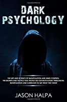 Dark Psycology: the art and science of manipulation and mind control. The secrets and tactics that  people use for motivation, persuasion, manipulation and coercion to get what they want.