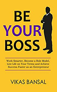 Be Your Boss: Work Smarter, Become a Role Model, Live Life on Your Terms and Achieve Success Faster as an Entrepreneur (English Edition)
