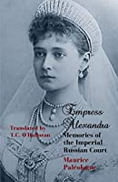Empress Alexandra: Memories of the Imperial Russian Court