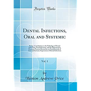 Dental Infections, Oral and Systemic, Vol. 1: Being a Contribution to the Pathology of Dental Infections, Focal Infections, and the Degenerative Diseases; Presents Researches on Fundamentals of Oral and Systemic Expressions of Dental Infections