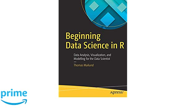 Visualization and Modelling for the Data Scientist Data Analysis Beginning Data Science in R