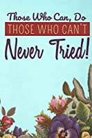 "Those Who Can, Do. Those Who Can't Never Tried!: Journal 6"" x 9"""