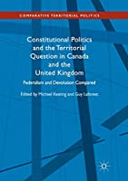 Constitutional Politics and the Territorial Question in Canada and the United Kingdom: Federalism and Devolution Compared (Comparative Territorial Politics)