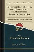 Le Feste Di Roma E Bologna Per La Pubblicazione del Motoproprio Sovrano 16 Luglio 1846: Componimenti Diversi Uniti Ad Osservazioni (Classic Reprint)