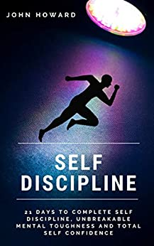Self-Discipline: 21 Days to Complete Self-Discipline, Unbreakable Mental Toughness and Total Self-Confidence by [Howard, John]