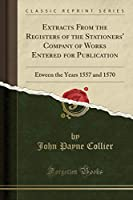 Extracts from the Registers of the Stationers' Company of Works Entered for Publication: Etween the Years 1557 and 1570 (Classic Reprint)