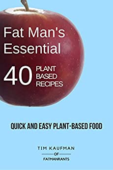 Fat Man's Essential 40 Plant-Based Recipes: Quick and Easy Plant-Based Food (Fat Man's Recipes Book 1) by [Kaufman, Tim]