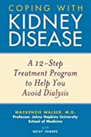 Coping with Kidney Disease: A 12-Step Treatment Program to Help You Avoid Dialysis by Mackenzie Walser Betsy Thorpe(2004-04-12)
