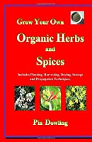 Grow Your Own Organic Herbs and Spices: Includes Planting, Harvesting, Drying, Storage and Propagation Techniques.