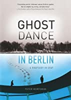 Ghost Dance in Berlin: A Rhapsody in Gray (Travelers' Tales)
