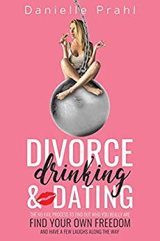 Divorce, Drinking and Dating: The no-fail process to find out who you really are, find your own freedom, and have a few laughs along the way by [Prahl, Danielle]