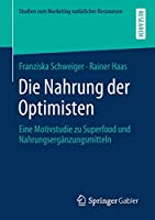 Die Nahrung der Optimisten: Eine Motivstudie zu Superfood und Nahrungsergaenzungsmitteln (Studien zum Marketing natuerlicher Ressourcen)