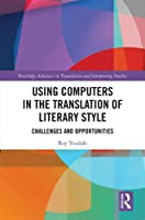 Using Computers in the Translation of Literary Style: Challenges and Opportunities (Routledge Advances in Translation and Interpreting Studies)
