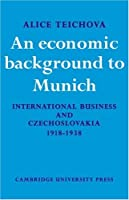 An Economic Background to Munich: International Business and Czechoslovakia 1918–1938 (Cambridge Russian, Soviet and Post-Soviet Studies)
