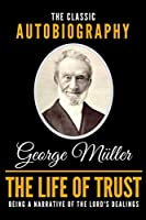 The Life Of Trust - The Classic Autobiography Of George Mueller