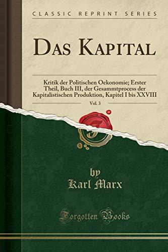 Download Das Kapital, Vol. 3: Kritik Der Politischen Oekonomie; Erster Theil, Buch III, Der Gesammtprocess Der Kapitalistischen Produktion, Kapitel I Bis XXVIII (Classic Reprint) 066673027X