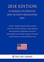 Export Administration Regulations - Control of Fire Control, Laser, Imaging, and Guidance Equipment President Determines No Longer Warrant Control under United States Munitions List (US Bureau of Industry and Security Regulation) (BIS) (2018 Edition)