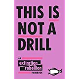 This Is Not A Drill: An Extinction Rebellion Handbook