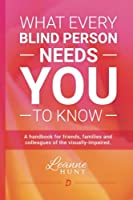 What Every Blind Person Needs You to Know: A Handbook for Friends, Families and Colleagues of the Visually Impaired