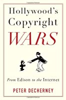Hollywood's Copyright Wars: From Edison to the Internet (Film and Culture)