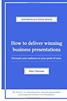 How to Deliver Winning Business Presentations: Persuade your audience to your point of view (Your Portfolio of Special Articles)