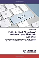 Patients 'And Physicians' Attitude Toward Health Websites: An Investigation On The Factors That Affect Patients 'And Physicians' Attitude Toward Health Websites