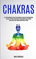 Chakras: Self Development Guide for Beginners to Develop Supernatural Healing, Psychic Awareness and Becoming Head Strong Using Reiki and Chakra Meditation System