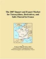 The 2007 Import and Export Market for Tetracyclines, Derivatives, and Salts Thereof in France
