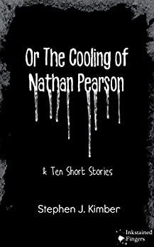 [Kimber, Stephen J.]のOr the cooling of Nathan Pearson: A novella and 10 short stories for young adults (English Edition)