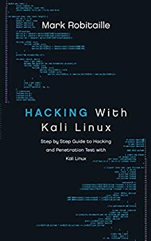 Hacking With Kali Linux: Step by Step Guide to Hacking and Penetration Test with Kali Linux by [Robitaille, Mark]