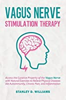 Vagus Nerve Stimulation Therapy: Access the Curative Property of the Vagus Nerve with Natural Exercises to Relieve Physical Diseases like Autoimmunity, Chronic Pain, and Inflammation