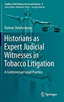 Historians as Expert Judicial Witnesses in Tobacco Litigation: A Controversial Legal Practice (Studies in the History of Law and Justice)