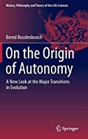 On the Origin of Autonomy: A New Look at the Major Transitions in Evolution (History, Philosophy and Theory of the Life Sciences)