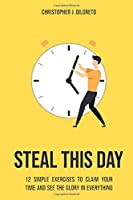 Steal This Day: 12 Simple Exercises to Claim Your Time and See the Glory in Everything