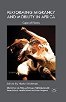 Performing Migrancy and Mobility in Africa: Cape of Flows (Studies in International Performance)