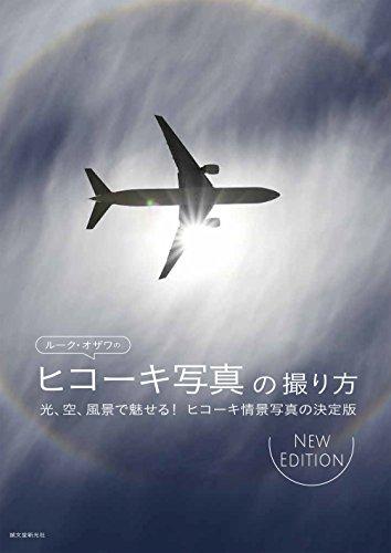 ルーク・オザワのヒコーキ写真の撮り方 NEW EDITION: 光、空、風景で魅せる! ヒコーキ情景写真の決定版
