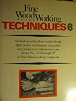 Fine Woodworking Techniques 6: Issues 32 37