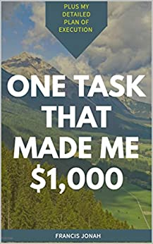 One Task That Made me $1,000: Plus My Detailed Plan of Execution (Good Things Come in Small Packages Book 1) by [Jonah, Francis]