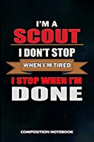 I am a Scout I don't stop when I am tired I stop when I am Done: Composition Notebook, Birthday Journal Gift for Scouting Adventure Lovers to write on