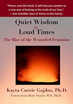 [Gajdos, Kayta]のQuiet Wisdom in Loud Times: The Rise of the Wounded Feminine (English Edition)