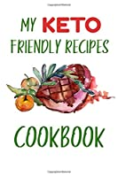 My Keto Friendly Recipes: Make Your Own Blank Cookbook To Write In