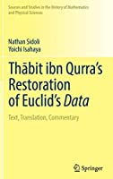 Thābit ibn Qurra's Restoration of Euclid's Data: Text, Translation, Commentary (Sources and Studies in the History of Mathematics and Physical Sciences)