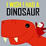 Children's Book: I Wish I Had a Dinosaur [Children's books about birds and dinosaurs] (English Edition)